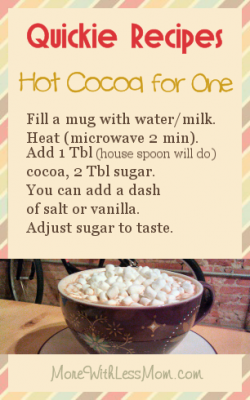 Quickie Recipes - Hot Cocoa for One: Fill a mug with water/milk. Heat (microwave 2 min). Add 1 Tbl (house spoon will do) cocoa, 2 Tbl sugar. You can add a dash of salt or vanilla. Adjust sugar to taste.