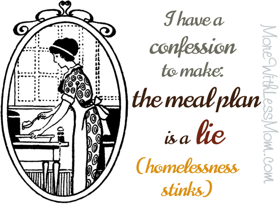 I have a confession to make: the meal plan is a lie (homlessness stinks) from The More With Less Mom